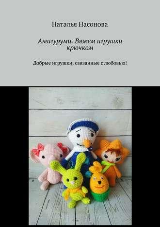 Купить Амигуруми. Вяжем игрушки крючком. Добрые игрушки, связанные с любовью!