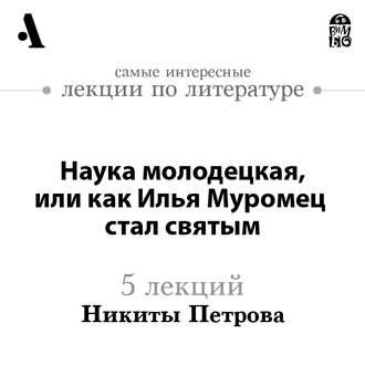 Аудиокнига Наука молодецкая, или как Илья Муромец стал святым (Лекции Arzamas)