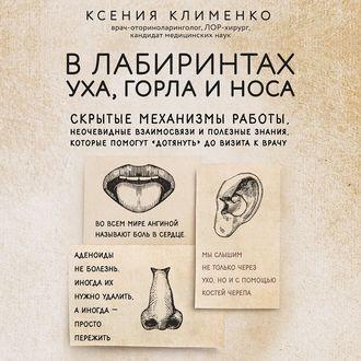 Аудиокнига В лабиринтах уха, горла и носа. Скрытые механизмы работы, неочевидные взаимосвязи и полезные знания, которые помогут «дотянуть» до визита к врачу