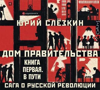 Купить Дом правительства. Сага о русской революции. Книга первая. В пути