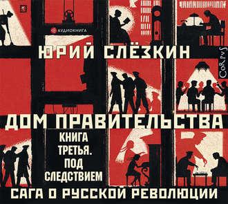 Купить Дом правительства. Сага о русской революции. Книга третья. Под следствием