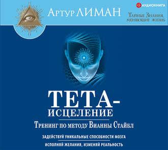 Аудиокнига Тета-исцеление. Тренинг по методу Вианны Стайбл. Задействуй уникальные способности мозга. Исполняй желания, изменяй реальность