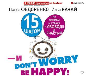 Аудиокнига 15 шагов от паники и страха к свободе и счастью. И – don't worry! bе happy!