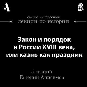 Аудиокнига Закон и порядок в России XVIII века, или казнь как праздник (Лекции Arzamas)