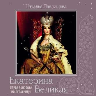 Аудиокнига Екатерина Великая. Первая любовь Императрицы