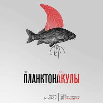 Аудиокнига От планктона до акулы. Уроки офисной эволюции для амбициозных