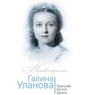 Аудиокнига Галина Уланова. Одинокая богиня балета