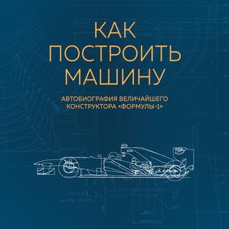 Аудиокнига Как построить машину. Автобиография величайшего конструктора «Формулы-1»