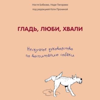Аудиокнига Гладь, люби, хвали: нескучное руководство по воспитанию собаки