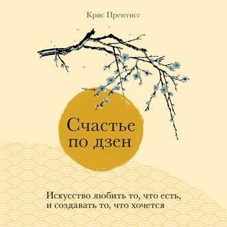 Аудиокнига Счастье по дзен. Искусство любить то, что есть, и создавать то, что хочется