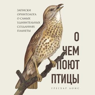 Аудиокнига О чем поют птицы. Записки орнитолога о самых удивительных созданиях планеты