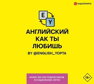 Аудиокнига Английский как ты любишь. By @english_yopta
