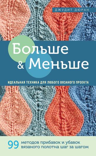 Купить Больше и меньше. 99 методов прибавок и убавок вязаного полотна шаг за шагом. Идеальная техника для любого вязаного проекта