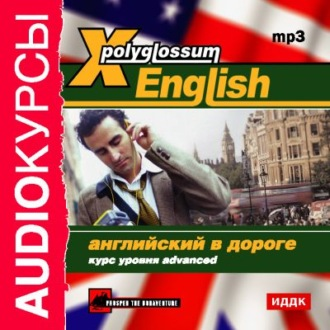 Аудиокнига X-Polyglossum English. Английский в дороге. Курс уровня Advanced