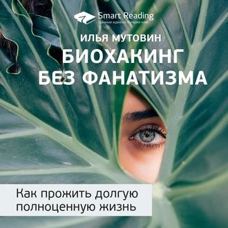 Аудиокнига Краткое содержание книги: Биохакинг без фанатизма. Как прожить долгую полноценную жизнь. Илья Мутовин