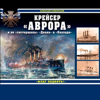Аудиокнига Крейсер «Аврора» и ее «систершипы» «Диана» и «Паллада». «Флаг поднять!»