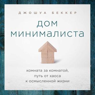 Аудиокнига Дом минималиста. Комната за комнатой, путь от хаоса к осмысленной жизни