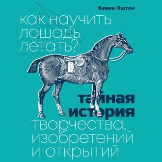 Аудиокнига Как научить лошадь летать? Тайная история творчества, изобретений и открытий