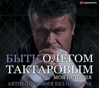 Аудиокнига Быть Олегом Тактаровым. Моя история. Автобиография без цензуры