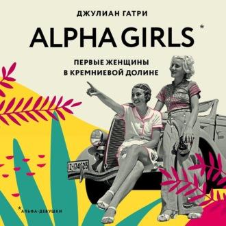Аудиокнига Alpha Girls. Первые женщины в кремниевой долине
