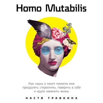 Аудиокнига Homo Mutabilis. Как наука о мозге помогла мне преодолеть стереотипы, поверить в себя и круто изменить жизнь