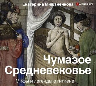 Аудиокнига Чумазое Средневековье. Мифы и легенды о гигиене