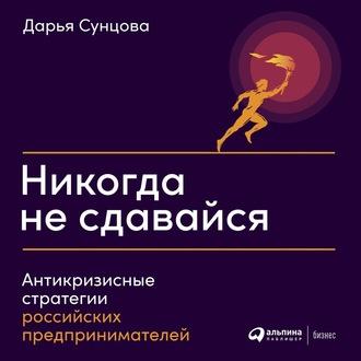 Аудиокнига Никогда не сдавайся. Антикризисные стратегии российских предпринимателей