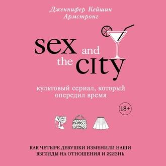 Аудиокнига Секс в большом городе. Культовый сериал, который опередил время. Как четыре девушки изменили наши взгляды на отношения и жизнь