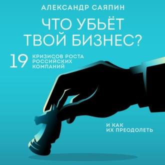 Аудиокнига Что убьёт твой бизнес? 19 кризисов роста российских компаний и как их преодолеть