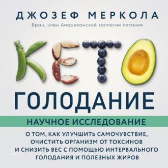 Аудиокнига Кето-голодание. Научное исследование о том, как улучшить самочувствие, очистить организм от токсинов и снизить вес с помощью интервального голодания и полезных жиров