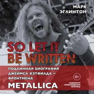 Аудиокнига So let it be written: подлинная биография вокалиста Metallica Джеймса Хэтфилда