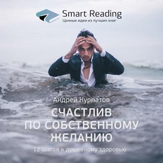 Аудиокнига Ключевые идеи книги: Счастлив по собственному желанию. 12 шагов к душевному здоровью. Андрей Курпатов