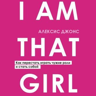 Аудиокнига I Am That Girl. Как перестать играть чужие роли и стать собой