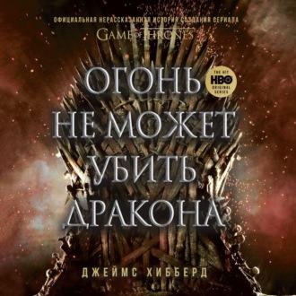 Аудиокнига Огонь не может убить дракона. Официальная нерассказанная история создания сериала «Игра престолов»