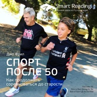 Аудиокнига Ключевые идеи книги: Спорт после 50. Как продолжить соревноваться до старости. Джо Фрил