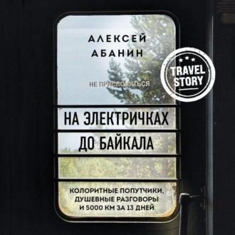 Аудиокнига На электричках до Байкала. Колоритные попутчики, душевные разговоры и 5000 км за 13 дней
