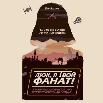 Аудиокнига Люк, я твой фанат! За что мы любим «Звёздные войны». 100 эпичных моментов саги, которые покорили сердца