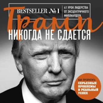 Аудиокнига Трамп никогда не сдается. 41 урок лидерства от эксцентричного миллиардера