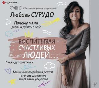 Аудиокнига Воспитывая счастливых людей… Как не лишить ребенка детства в погоне за званием «идеальный родитель»