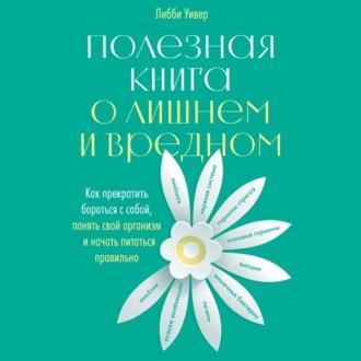 Аудиокнига Полезная книга о лишнем и вредном. Как прекратить бороться с собой, понять свой организм и начать питаться правильно