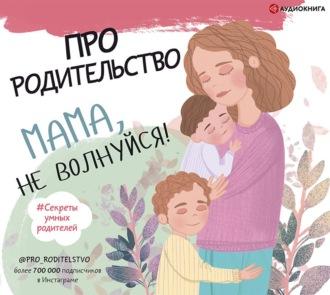 Аудиокнига Про родительство. Мама, не волнуйся!
