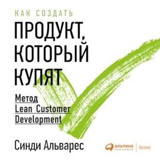 Аудиокнига Как создать продукт, который купят. Метод Lean Customer Development