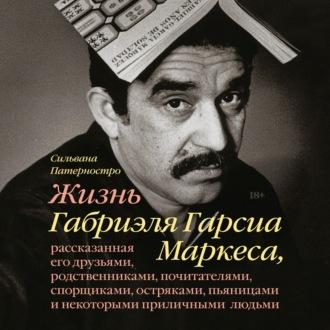 Аудиокнига Жизнь Габриэля Гарсиа Маркеса, рассказанная его друзьями, родственниками, почитателями, спорщиками, остряками, пьяницами и некоторыми приличными людьми