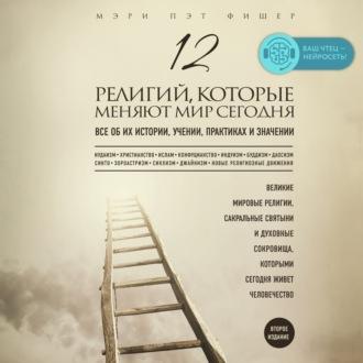 Аудиокнига 12 религий, которые меняют мир сегодня. Все об их истории, учении, практиках и значении. 2-е издание