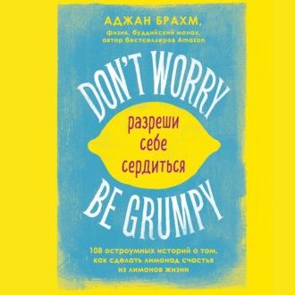 Аудиокнига Don't worry. Be grumpy. Разреши себе сердиться. 108 коротких историй о том, как сделать лимонад из лимонов жизни