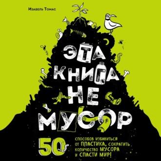 Аудиокнига Эта книга не мусор. 50 способов избавиться от пластика, сократить количество мусора и спасти мир!