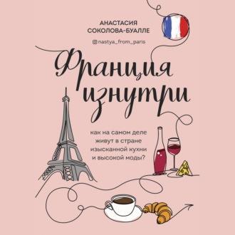 Аудиокнига Франция изнутри. Как на самом деле живут в стране изысканной кухни и высокой моды?