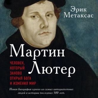 Аудиокнига Мартин Лютер. Человек, который заново открыл Бога и изменил мир