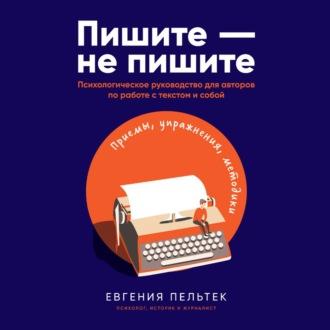 Аудиокнига Пишите – не пишите. Психологическое руководство для авторов по работе с текстом и собой