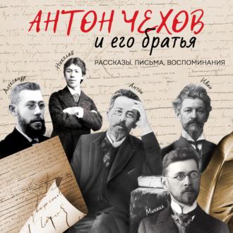 Аудиокнига Антон Чехов и его братья. Рассказы, письма, воспоминания